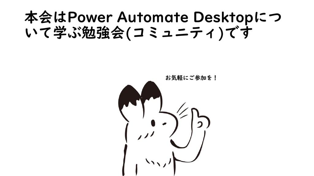 本会はPower Automate Desktopにつ いて学ぶ勉強会(コミュニティ)です お...