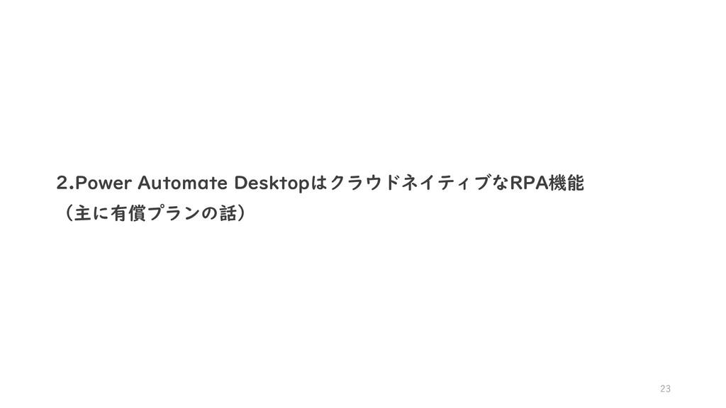 23 2.Power Automate DesktopはクラウドネイティブなRPA機能 (主に...