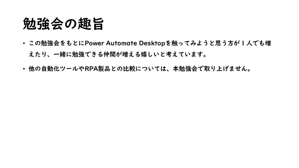 勉強会の趣旨 • この勉強会をもとにPower Automate Desktopを触ってみよう...
