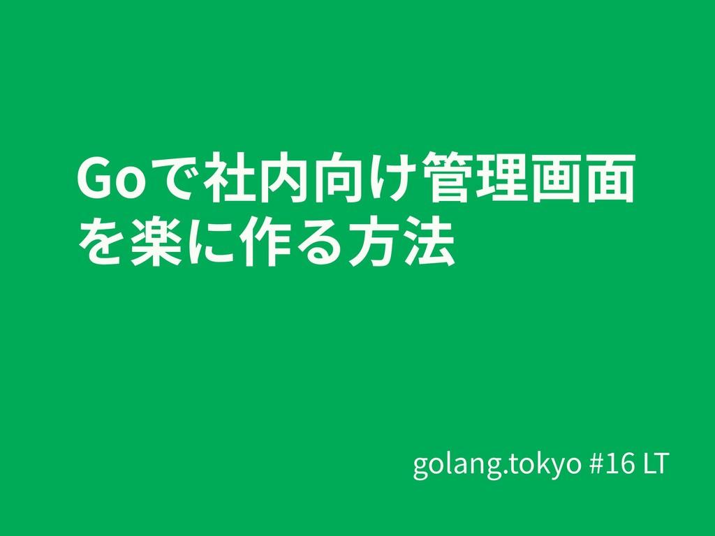 Goで社内向け管理画⾯ を楽に作る⽅法 golang.tokyo #16 LT