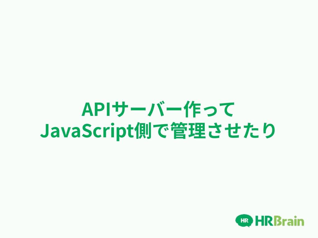 APIサーバー作って JavaScript側で管理させたり