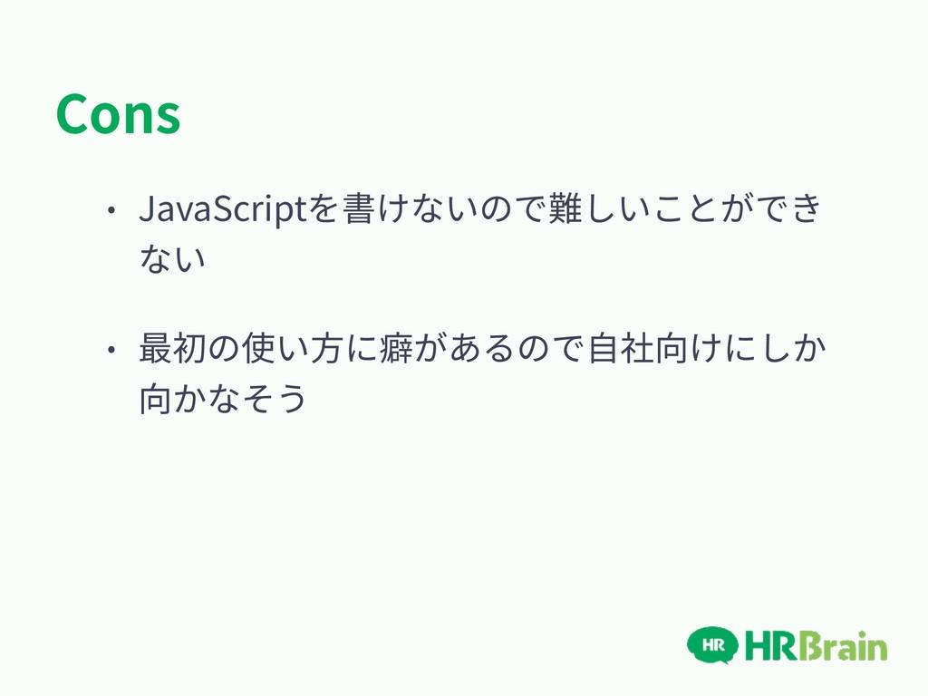 Cons • JavaScriptを書けないので難しいことができ ない • 最初の使い⽅に癖が...