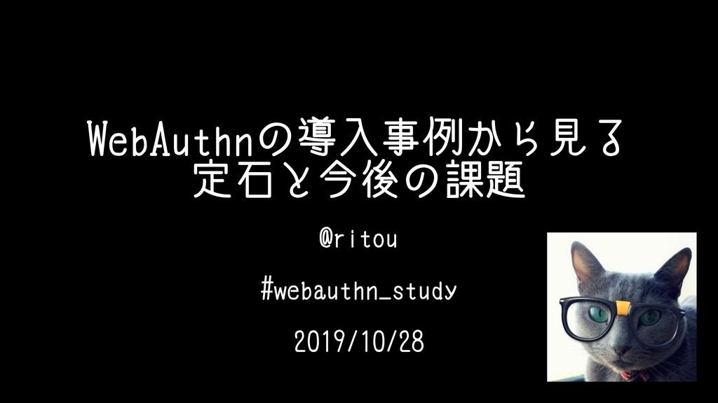 WebAuthnの導入事例から見る 定石と今後の課題 @ritou #webauthn_stu...