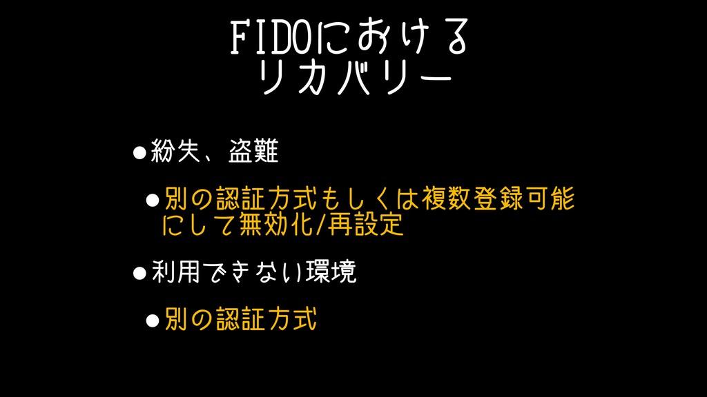 FIDOにおける リカバリー •紛失、盗難 •別の認証方式もしくは複数登録可能 にして無効化/...