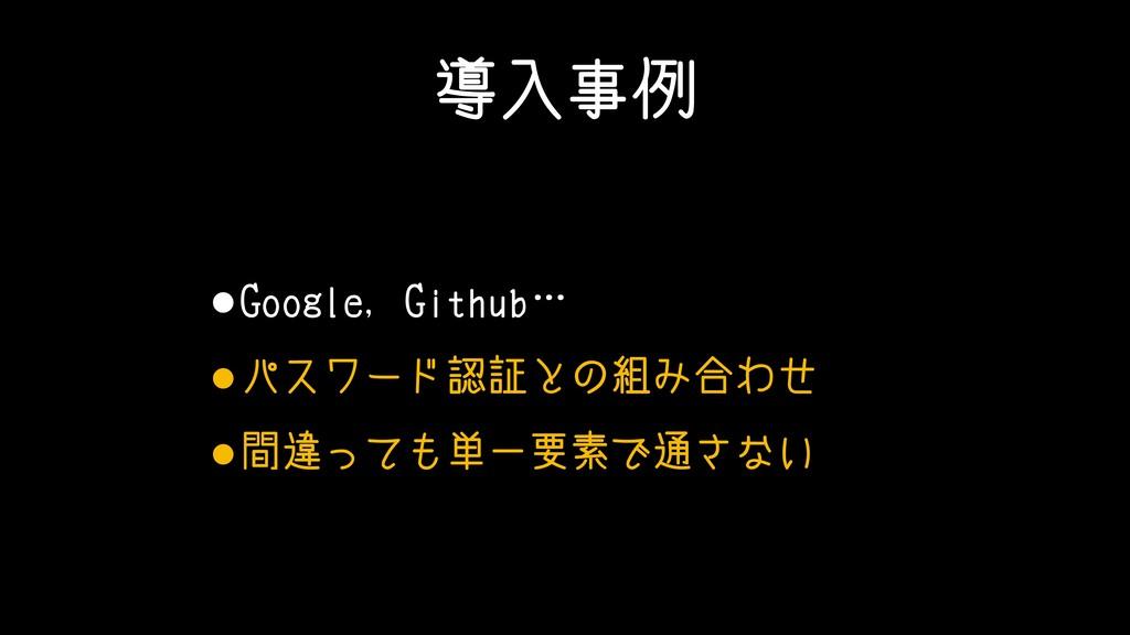 導入事例 •Google, Github… •パスワード認証との組み合わせ •間違っても単一要...