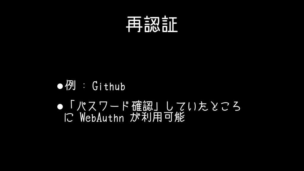 再認証 •例 : Github •「パスワード確認」していたところ に WebAuthn が利...