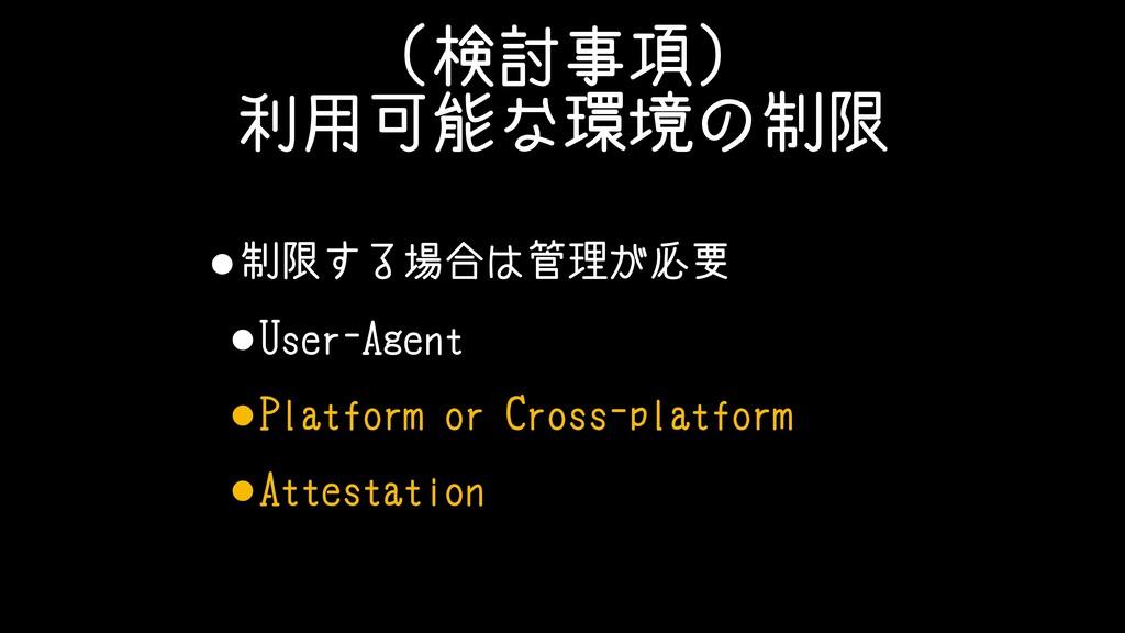 (検討事項) 利用可能な環境の制限 •制限する場合は管理が必要 •User-Agent •Pl...