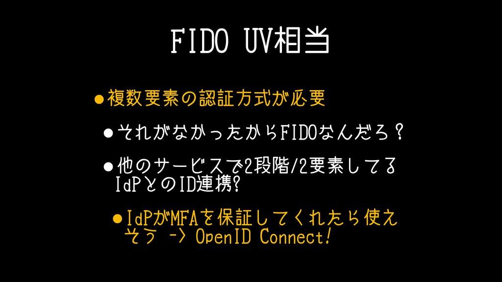 FIDO UV相当 •複数要素の認証方式が必要 •それがなかったからFIDOなんだろ? •他の...