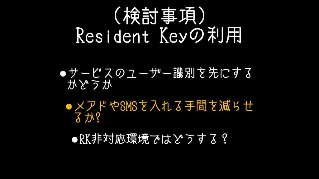 (検討事項) Resident Keyの利用 •サービスのユーザー識別を先にする かどうか •...