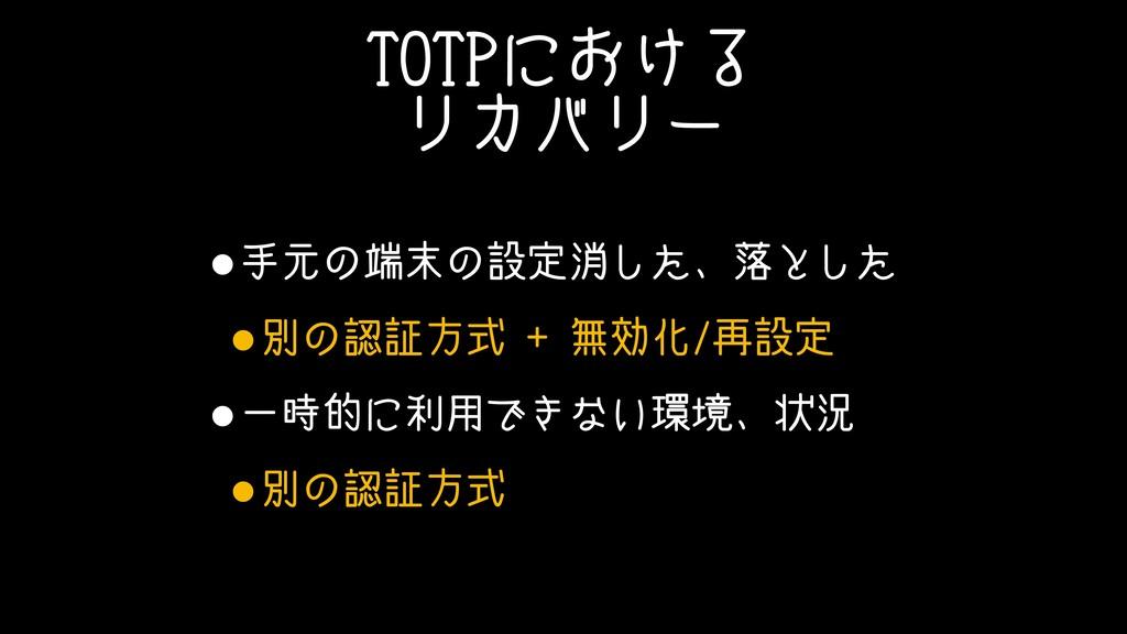 TOTPにおける リカバリー •手元の端末の設定消した、落とした •別の認証方式 + 無効化/...