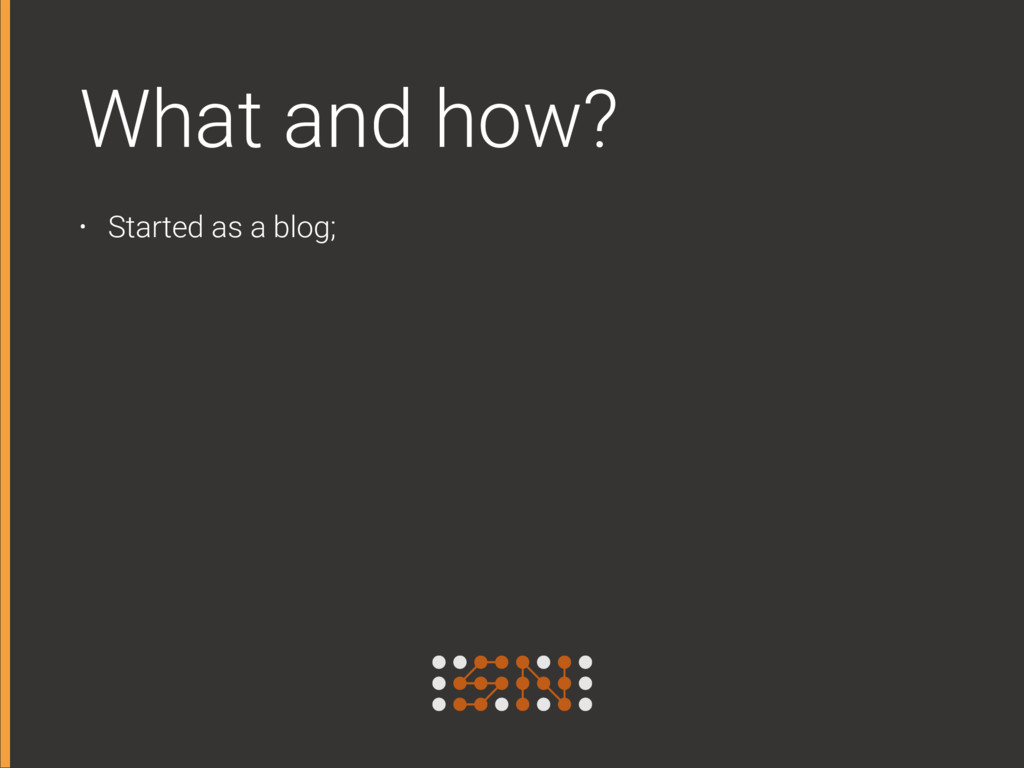 What and how? • Started as a blog;