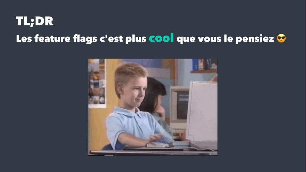 TL;DR Les feature flags c'est plus cool que vous...