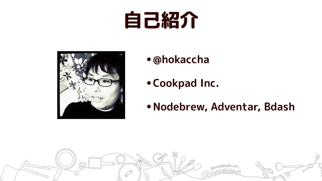 自己紹介 •@hokaccha •Cookpad Inc. •Nodebrew, Advent...