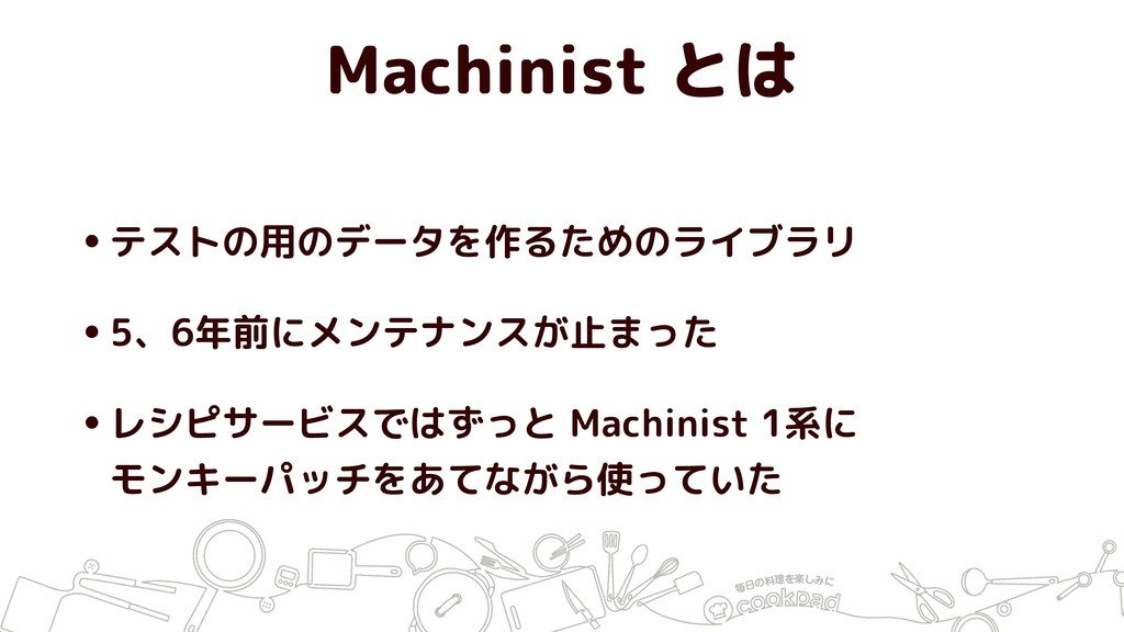 Machinist とは •テストの用のデータを作るためのライブラリ •5、6年前にメンテナン...