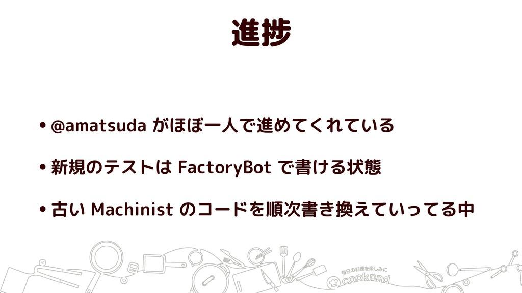 進捗 •@amatsuda がほぼ一人で進めてくれている •新規のテストは FactoryBo...