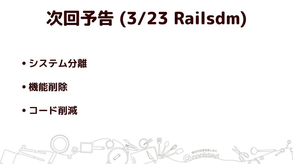 次回予告 (3/23 Railsdm) •システム分離 •機能削除 •コード削減