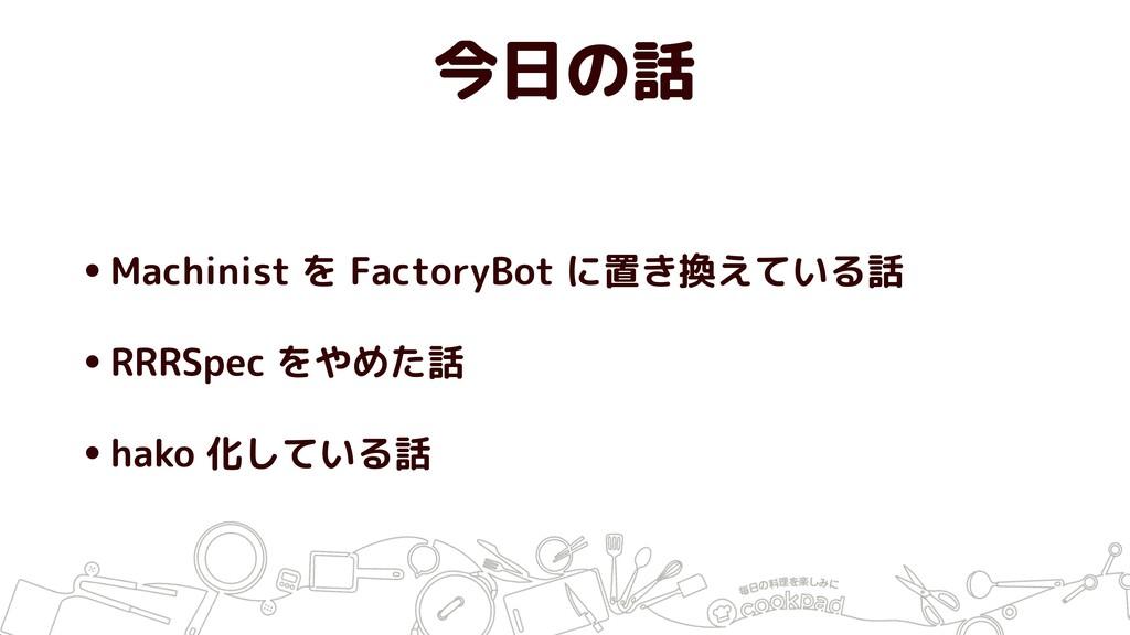 今日の話 •Machinist を FactoryBot に置き換えている話 •RRRSpec...