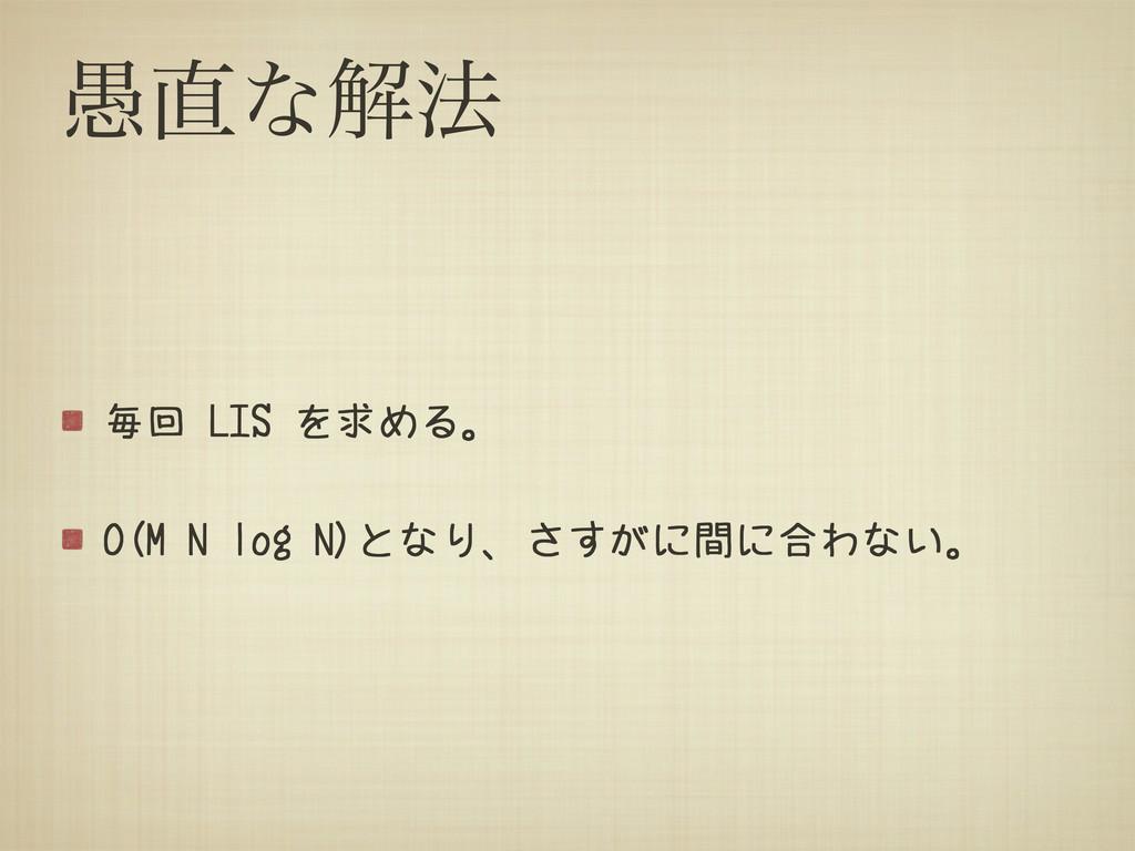 ۪ͳղ๏ 毎回 LIS を求める。 O(M N log N)となり、さすがに間に合わない。
