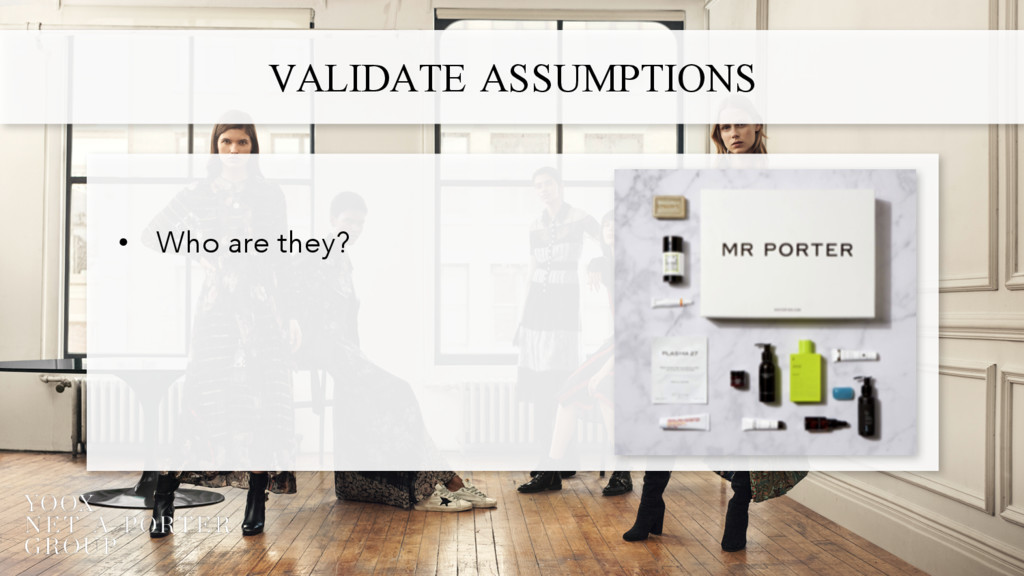 VALIDATE ASSUMPTIONS • Who are they?