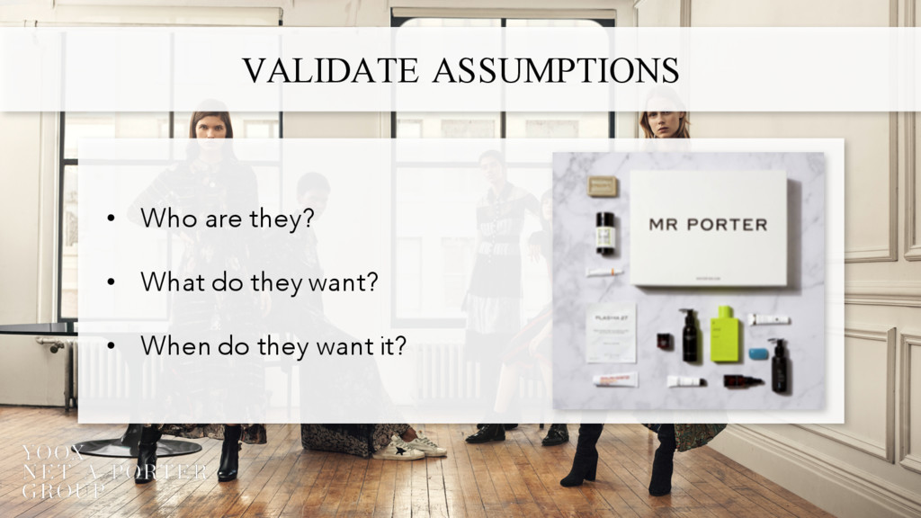 VALIDATE ASSUMPTIONS • Who are they? • What do ...