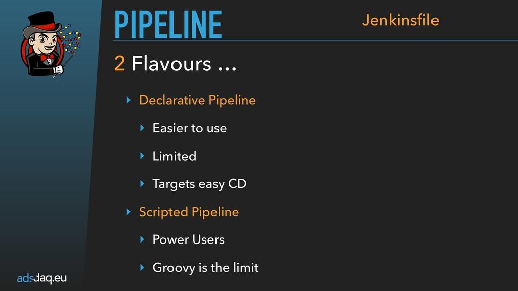 2 Flavours … PIPELINE Jenkinsfile ‣ Declarative ...