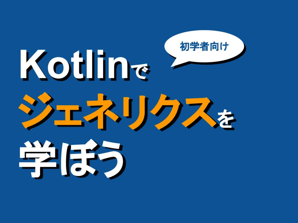 Kotlinで ジェネリクスを 学ぼう 初学者向け