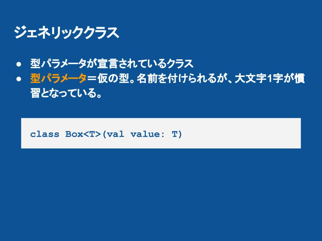 ジェネリッククラス class Box<T>(val value: T) ● 型パラメータが宣...