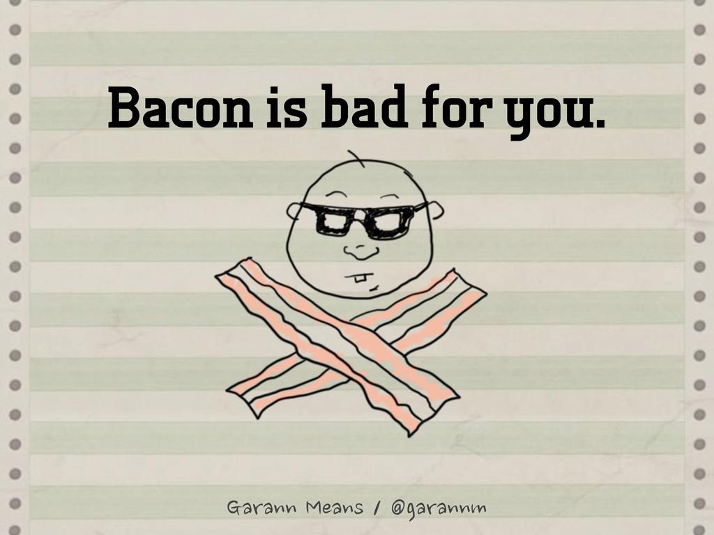 Bacon is bad for you. Garann