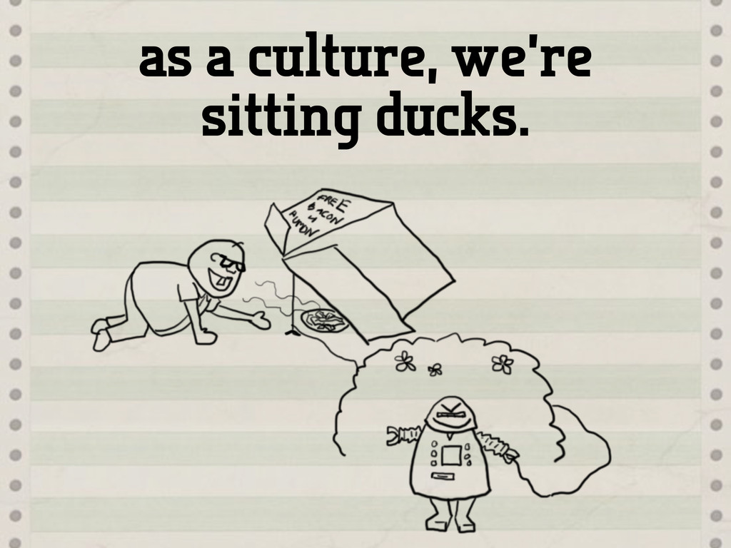 as a culture, we're sitting ducks.