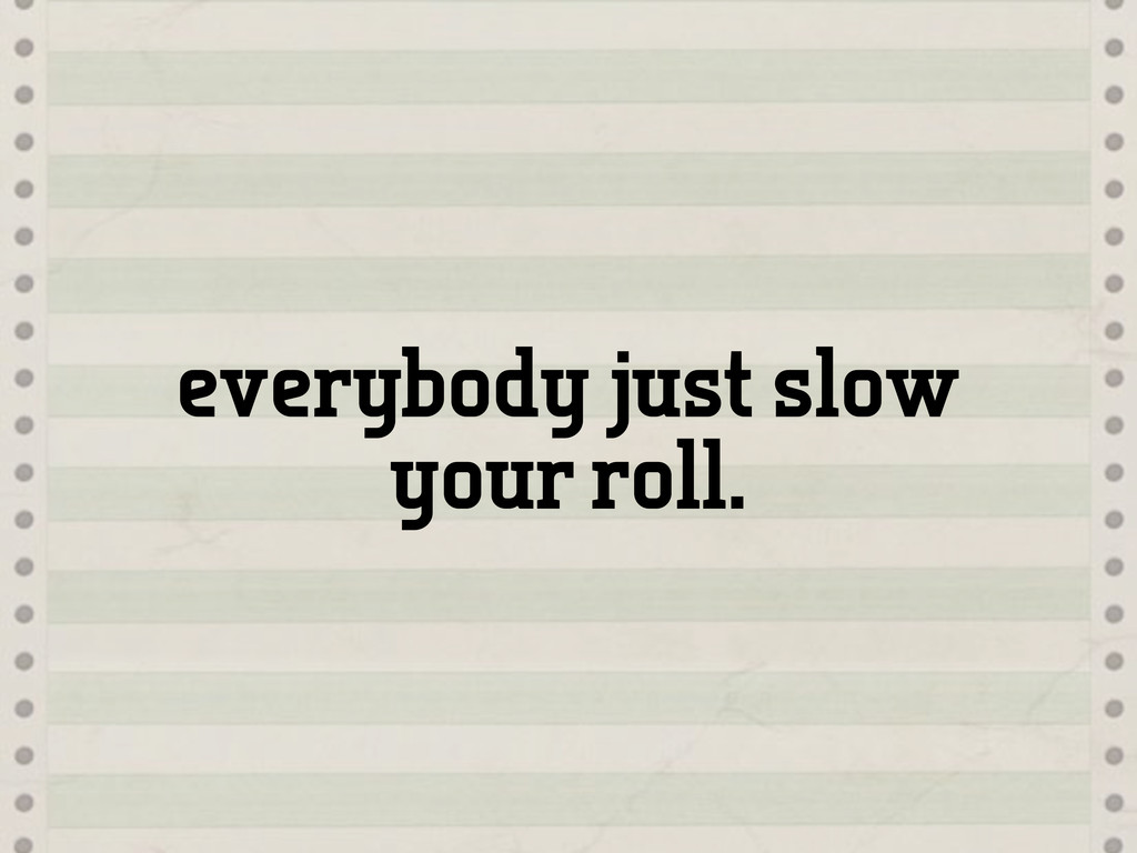 everybody just slow your roll.