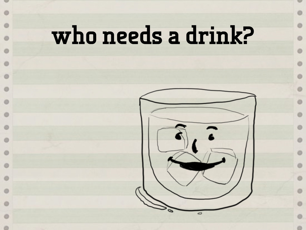 who needs a drink?