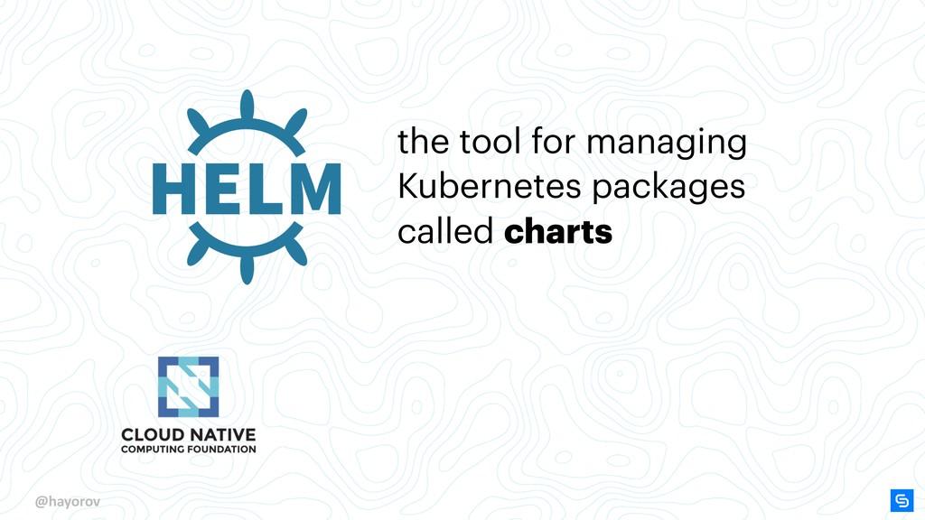 @hayorov the tool for managing Kubernetes packa...