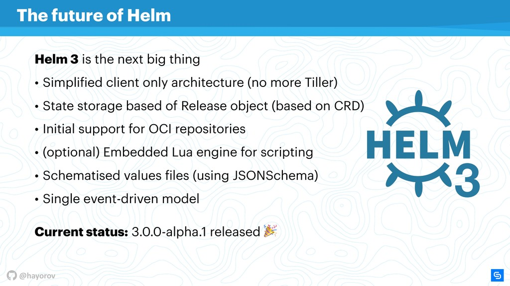 @hayorov Helm 3 is the next big thing • Simplif...