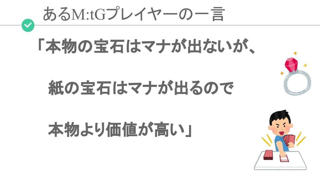 あるM:tGプレイヤーの一言 「本物の宝石はマナが出ないが、  紙の宝石はマナが出るので  本...