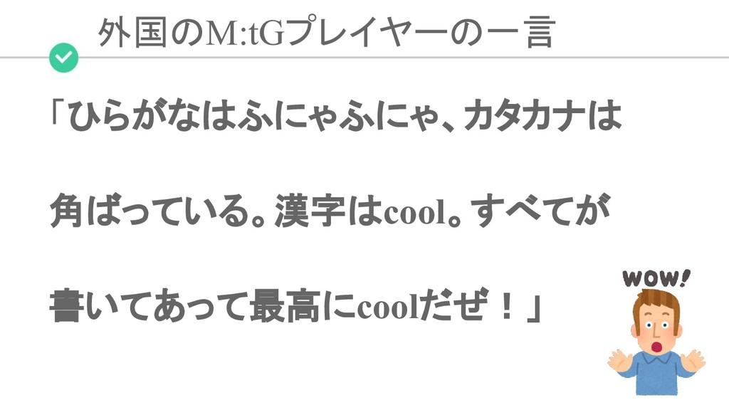 外国のM:tGプレイヤーの一言 「ひらがなはふにゃふにゃ、カタカナは 角ばっている。漢字はco...