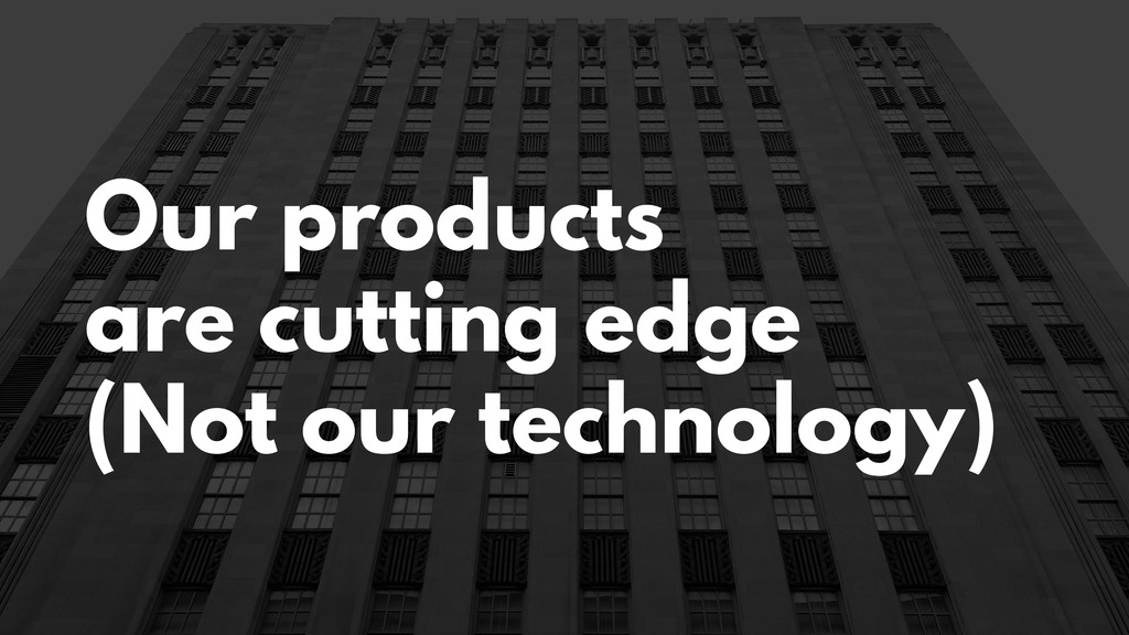 Our products are cutting edge (Not our technolo...