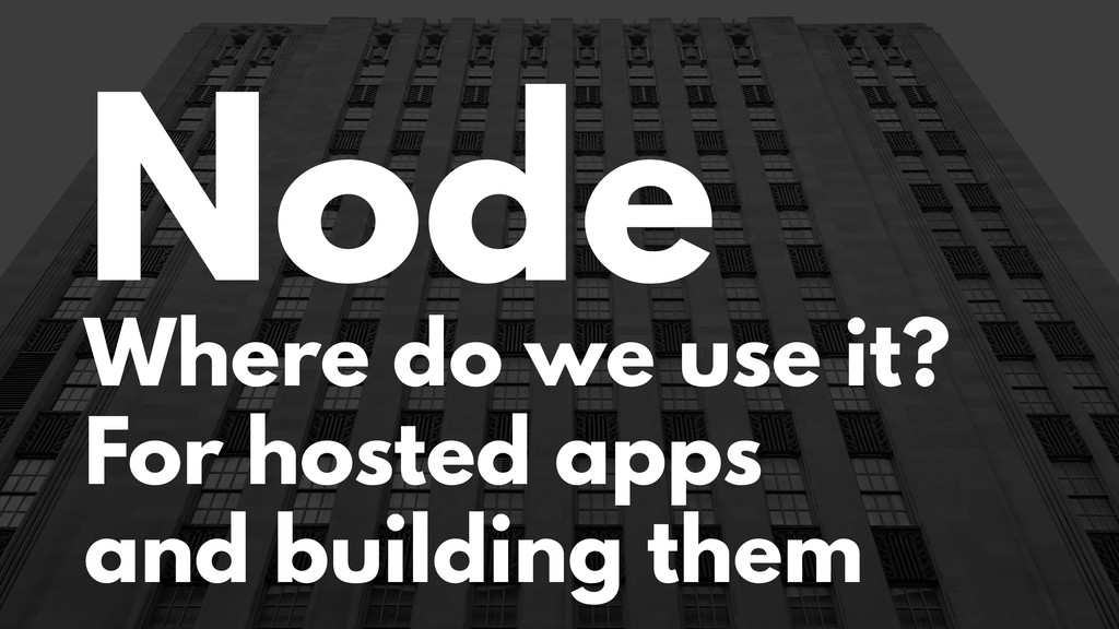 Node Where do we use it? For hosted apps and bu...