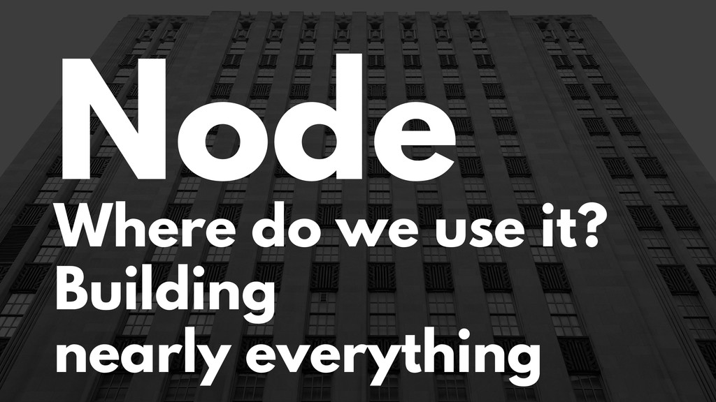 Node Where do we use it? Building nearly everyt...