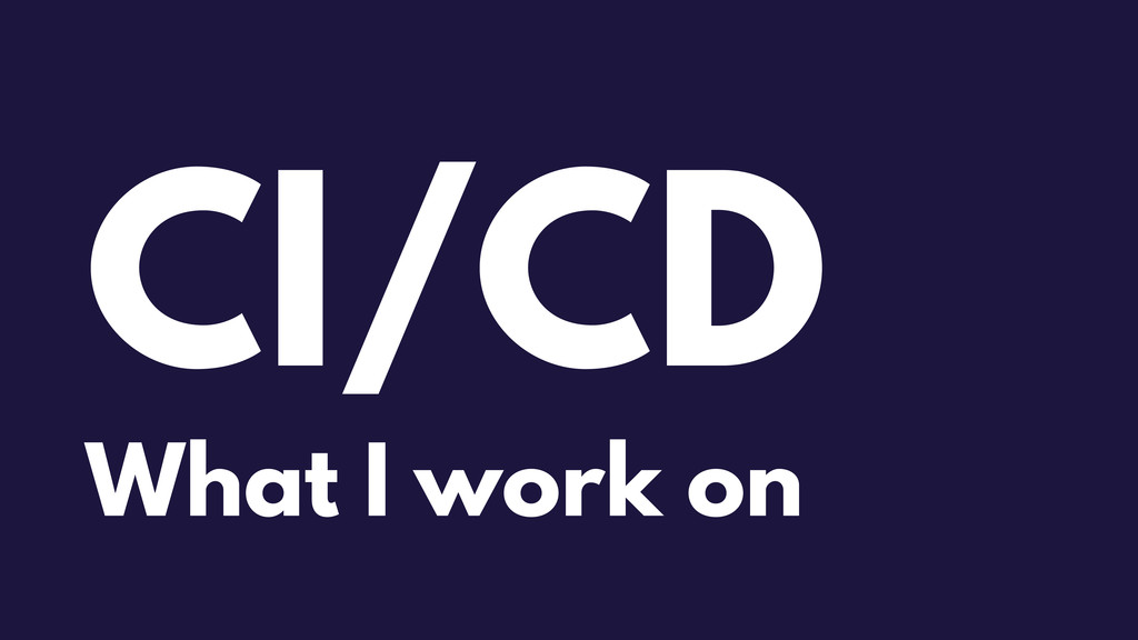CI/CD What I work on