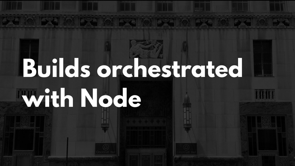Builds orchestrated with Node