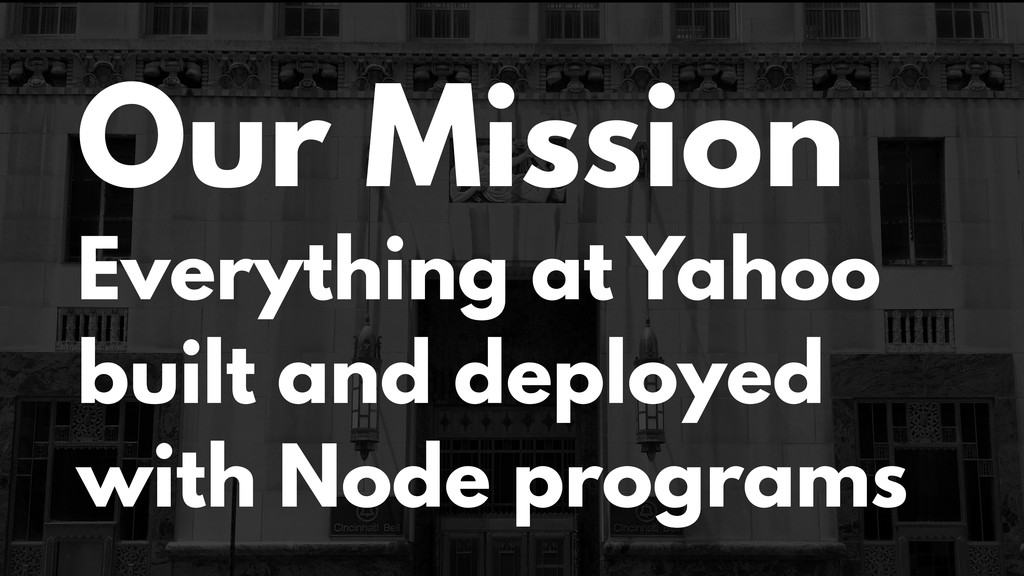 Our Mission Everything at Yahoo built and deplo...