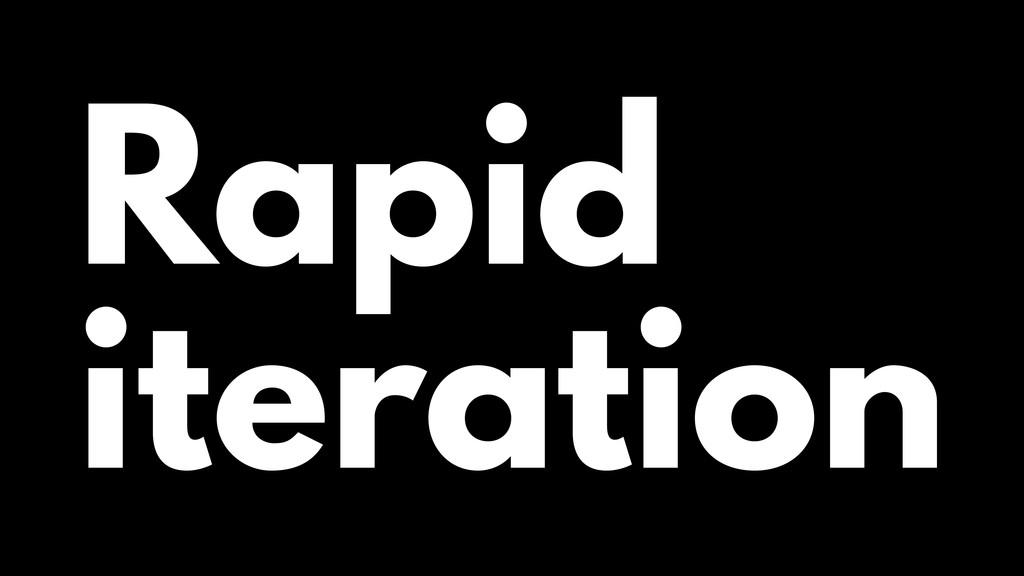 Rapid iteration