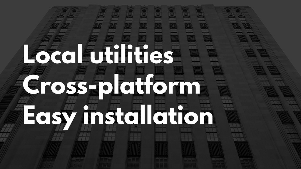 Local utilities Cross-platform Easy installation