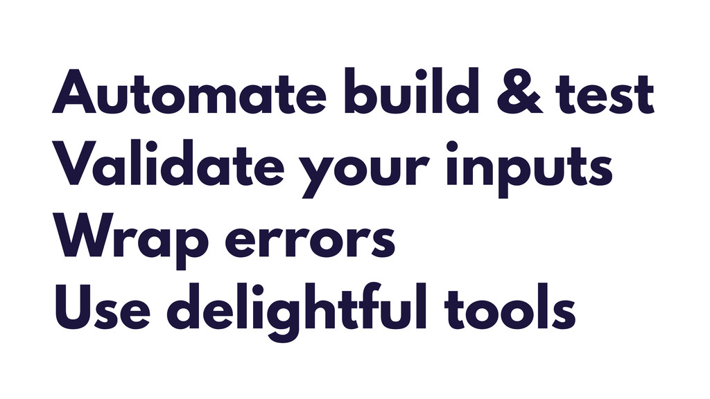 Automate build & test Validate your inputs Wrap...