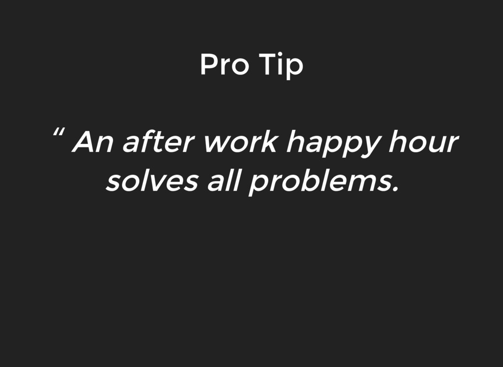 """"""" An after work happy hour solves all problems...."""
