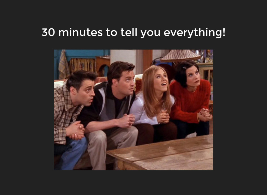 30 minutes to tell you everything!