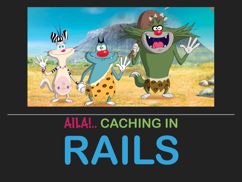 RAILS AILA!.. CACHING IN