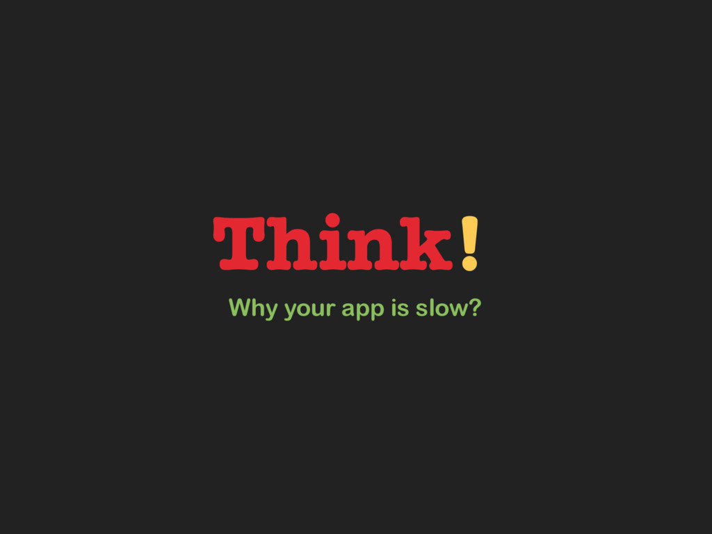 Think! Why your app is slow?