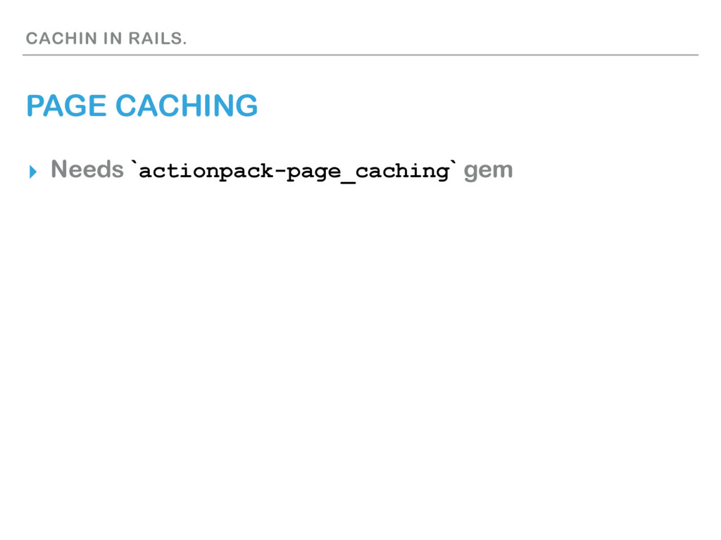 CACHIN IN RAILS. PAGE CACHING ▸ Needs `actionpa...