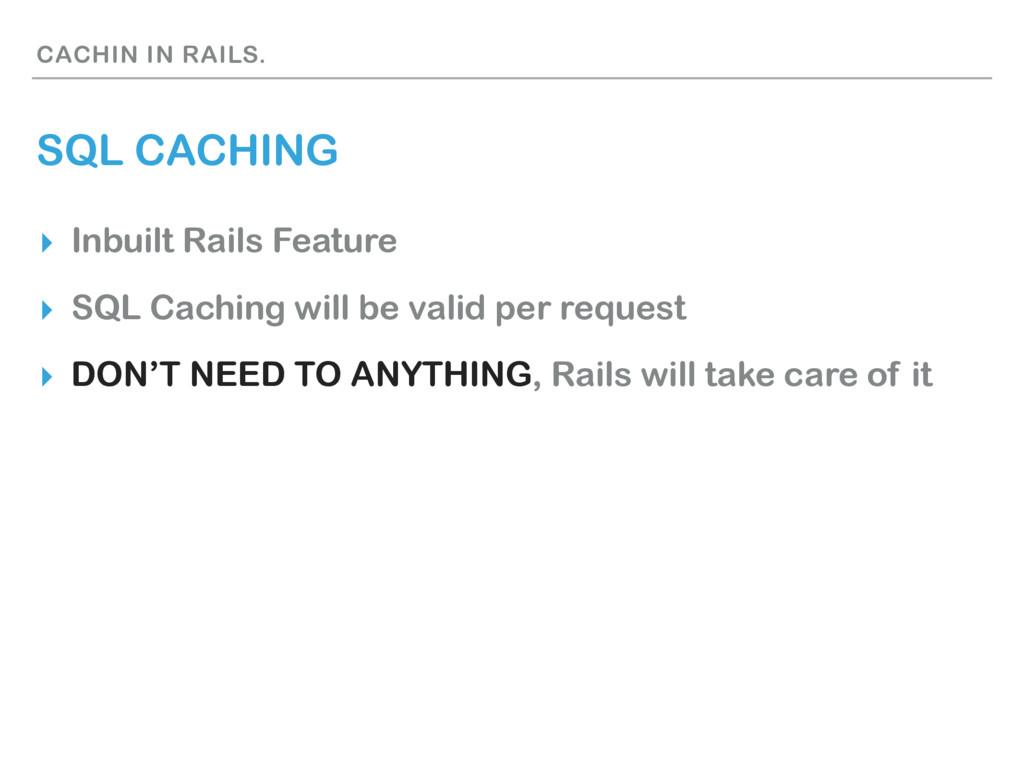 CACHIN IN RAILS. SQL CACHING ▸ Inbuilt Rails Fe...